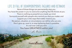 Life is full of disappointments, failures and setbacks. None of those things can permanently stop you. You have the power in you to overcome anything that life throws at you. There is nothing as powerful as a made up mind. Surround yourself with people who remind you that you matter and support you in the ways that matter most to you. No person, situation, or circumstance can define who you are. Don't give up, cave in, or stop believing that it's possible. It's not over until you win! You…