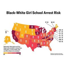 Nationally, Black girls are 4x as likely to be arrested in school than white girls. In some states, they are 8x as likely to be arrested.  Source: U.S. Department of Education / Civil Rights Data Collection