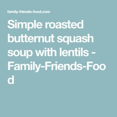 Simple roasted butternut squash soup with lentils - Family-Friends-Food