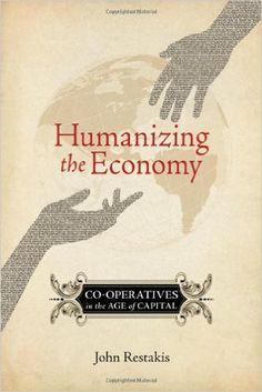Humanizing the Economy: Co-operatives in the Age of Capital: John Restakis: 9780865716513: Amazon.com: Books