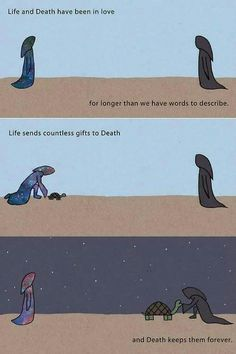 A love beyond time and space. Life and Death have been In love for longer than we have words to describe. Life sends countless gifts to Death.and Death keeps them forever Life And Death, Words To Describe, Faith In Humanity, True Quotes, Death Quotes, Love Story, Funny Memes, Inspirational Quotes, Meaningful Quotes