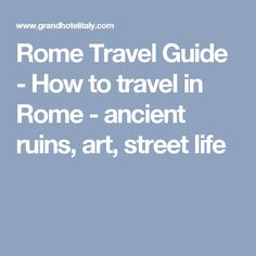 Rome Travel Guide - How to travel in Rome - ancient ruins, art, street life