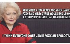 Remember a few years ago when Jamie Foxx had to apologize for saying Miley Cyrus would end up on the stripper pole? - Betty White meme - MTV VMA's 2013  - Humor me - Random funnies