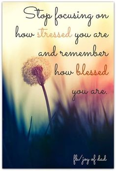i need this as my screen saver!!! Stop focusing on how stressed you are and remember how blessed you are