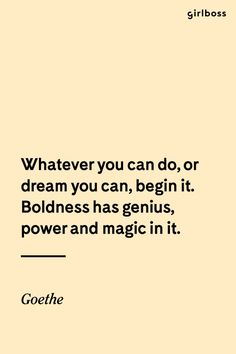 GIRLBOSS QUOTE: Whatever you can do, or dream you can, begin it. Boldness had genius, power and magic in it. // Inspirational quote by Goethe