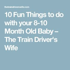 10 Fun Things to do with your 8-10 Month Old Baby – The Train Driver's Wife