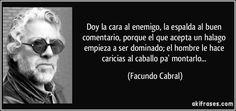 Doy la cara al enemigo, la espalda al buen comentario, porque el que acepta un halago empieza a ser dominado; el hombre le hace caricias al caballo pa' montarlo... (Facundo Cabral)