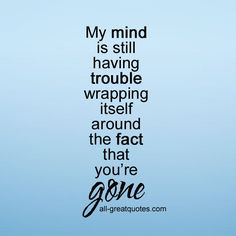 My mind is still having trouble wrapping itself around the fact that you're gone. | #grief #loss #grieving  | all-greatquotes.com