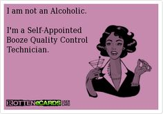 I am not an Alcoholic.  Im a Self-Appointed Booze Quality Control Technician.