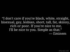 """""""I don't care if you're black, white, straight, bisexual, gay, lesbian, tall, fat, skinny, rich or poor. If you're nice to me, I'll be nice to you. Simple as that."""" ~Eminem"""