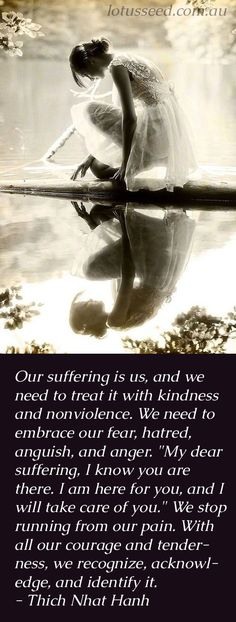 """Our suffering is us, and we need to treat it with kindness and nonviolence. We need to embrace our fear, hatred, anguish, and anger. """"My dear suffering, I know you are there. I am here for you, and I will take care of you."""" We stop running from our pain. With all our courage and tenderness, we recognize, acknowledge, and identify it. - Thich Nhat Hanh, vietnamese buddhist monk and author of many books #suffering #kindness #non-violence #fear #quote #hatred #anger"""