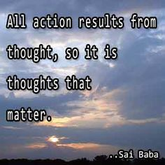 All action results from thought, so it is thoughts that matter. Sai Baba