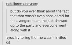 You try telling Thor he wasn't invited to the Avengers.