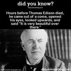 "did-you-kno:  Hours before Thomas Edison died, he came out of a coma, opened his eyes, looked upwards, and said ""It is very beautiful over there.""Source"