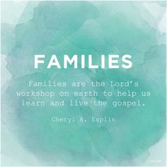"""""""Families are the Lord's workshop on earth to help us learn and live the gospel."""" —Sister Cheryl A. Esplin, """"Filling Our Homes with Light and Truth."""""""