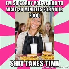 expired waitress - i'm so sorry you've had to wait 20 minutes for your food shit takes time