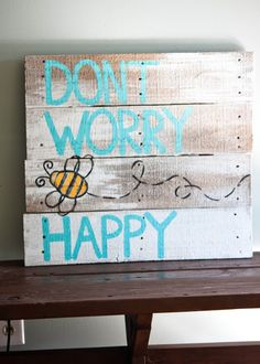 "Dont Worry ""Bee"" Happy Pallet Art. I love this & this would be perfect in my blue living room!  Next time I get ahold of some wood or pallets, next project!"