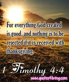 1 Timothy 4:4  For everything God created is good, and nothing is to be rejected if it is received with thanksgiving.