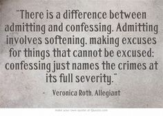 """""""There is a difference between admitting and confessing. Admitting involves softening, making excuses for things that cannot be excused; confessing just names the crimes at its full severity."""""""