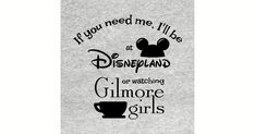 If you need me, I'll be at Disneyland or watching Gilmore Girls by starshollowmercantile Watch Gilmore Girls, Stars Hollow, I Need You, Disneyland, Art Prints, T Shirt, Art Impressions, Supreme T Shirt, Need You