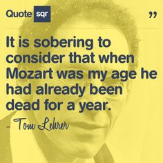 It is sobering to consider that when Mozart was my age he had already been dead for a year. - Tom Lehrer #quotesqr #quotes #motivationalquotes