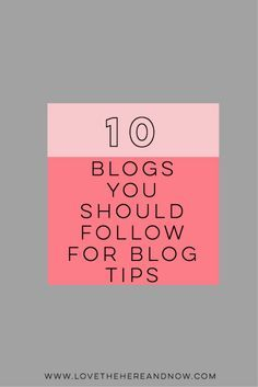 10 Blogs to Follow for Blog Tips http://www.lovethehereandnow.com