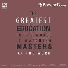 The greatest education in the world is watching masters at the work