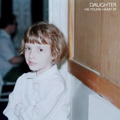 daughter - his young heart ep ... ugh love this so much right now.