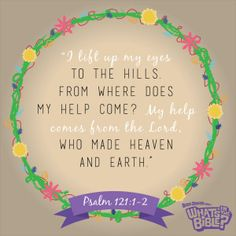 """Psalm 121:1-2 - Verse of the Day 7/7/14 - Whats in the Bible  """"I lift up my eyes to the hills from where does my help come? My help comes from the Lord, who made heaven and earth."""""""