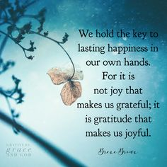 We hold the key to lasting happiness in our own hands. For it is not joy that makes us grateful; it is gratitude that makes us joyful.