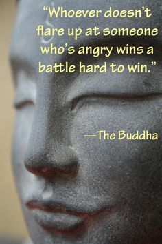 """""""Whoever doesn't flare up at someone who's angry wins a battle hard to win."""" —The Buddha"""