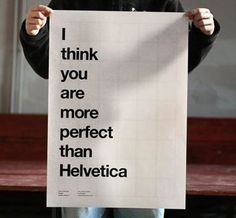 Oh boy! I don't know if anything is more perfect than Helvetica!