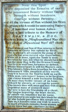 """Lord Byron's epitaph for his beloved dog, Boatswain. """"Near this Spot are deposited the Remains of one who possessed Beauty without Vanity, Strength without Insolence, Courage without Ferosity, and all the virtues of Man without his Vices."""""""