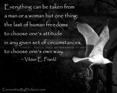 Everything can be taken from a man or a woman but one thing: the last of human freedoms to choose one's attitude in any given set of circumstances, to choose one's own way.  ~ Viktor E. Frankl