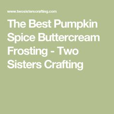 The Best Pumpkin Spice Buttercream Frosting - Two Sisters Crafting