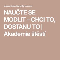 NAUČTE SE MODLIT – CHCI TO, DOSTANU TO   Akademie štěstí Nordic Interior, Reiki, Happy, Mantra, Psychology, Ser Feliz, Being Happy