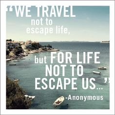 """We travel not to escape life, but for life not to escape us..."""