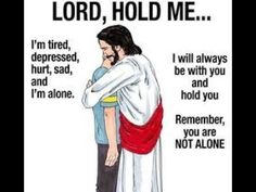 Lord hold me. I'm tired, depressed, hurt, sad and I'm alone. I will always be with you and hold you Remember you are NOT ALONE Smile Quotes, Sad Quotes, Inspirational Quotes, Faith Quotes, Im Alone, God Loves You, Believe In God, God Jesus, Jesus Christ