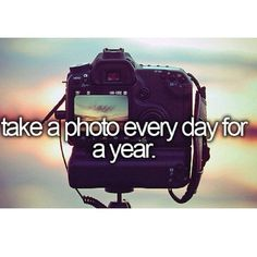 take a photo every day for a year ~ after I take my phtotography course so they would be good pictures.