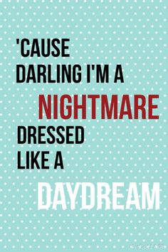 Reverse: 'Cause darling, you're a nightmare dressed like a daydream.