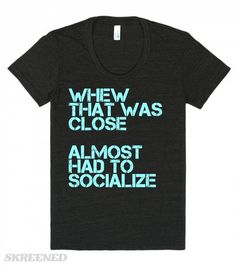 Whew That Was Close Almost Has To Socialize | Whew, that was close. Almost had to socialize. Funny t-shirts for introverts. #Skreened