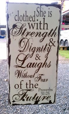 Proverbs 31:25- She is clothed with strength and dignity and laughs without fear of the future!