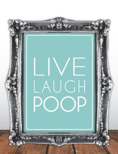 Live laugh poop.. Hilarious bathroom quote. I should pin this in my humor board, but I want it more than I really care to admit...