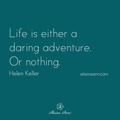 Life is either a daring adventure. Or nothing. Helen Keller