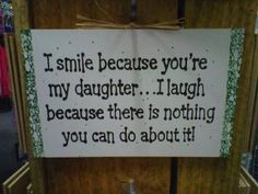 I smile because you're my daughter. I laugh because there is nothing you can do about it.