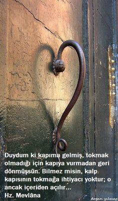 Duydum ki kapıma gelmiş, tokmak olmadığı için kapıya vurmadan geri dönmüşsün. Bilmez misin, kalp kapısının tokmağa ihtiyacı yoktur; o ancak içeriden açılır... - Hz. Mevlana