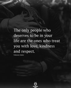 The only people who deserves to be in your life are the ones who treat you with love, kindness and respect.