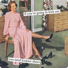 Anne Taintor - if you're going to kick ass, you need kickass shoes.finally, a reason to have more shoes than I need! Georg Christoph Lichtenberg, Non Plus Ultra, Estilo Pin Up, Anne Taintor, Retro Humor, Vintage Humor, Retro Funny, Just For Laughs, Laugh Out Loud