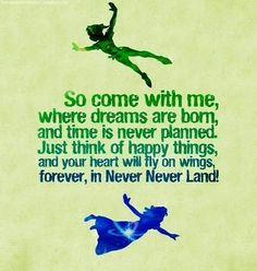 """So come with me, where dreams are born, and time is never planned. Just think of happy things, and your heart will fly on wings, forever, i..."