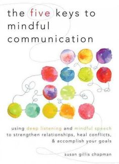 Five Keys to Mindful Communication : Using Deep Listening and Mindful Speech to Strengthen Relationships, Heal Conflicts, and Accomplish Your Goals
